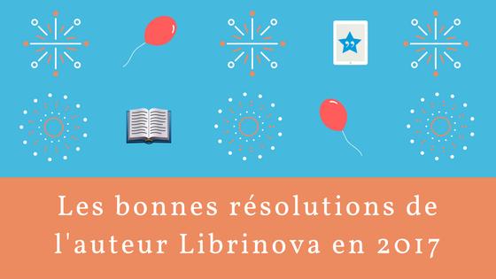 Les 10 bonnes résolutions de l'auteur Librinova en 2017