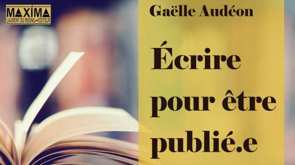 « 7 idées-conseils pour celles et ceux qui veulent être publiés » par l'autrice Gaëlle Audéon